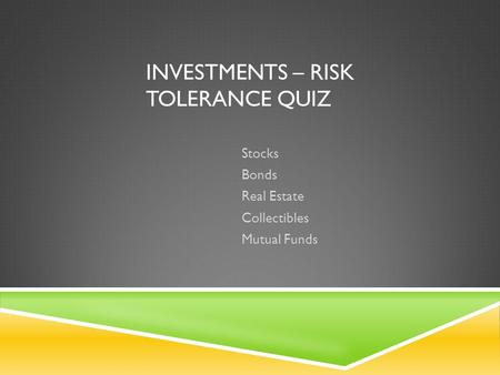 INVESTMENTS – RISK TOLERANCE QUIZ Stocks Bonds Real Estate Collectibles Mutual Funds.