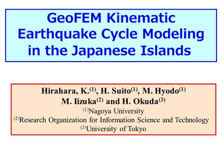 GeoFEM Kinematic Earthquake Cycle Modeling in the Japanese Islands Hirahara, K. (1), H. Suito (1), M. Hyodo (1) M. Iizuka (2) and H. Okuda (3) (1) Nagoya.