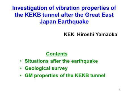1 Investigation of vibration properties of the KEKB tunnel after the Great East Japan Earthquake Contents Situations after the earthquake Geological survey.