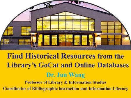 1 Find Historical Resources from the Library's GoCat and Online Databases Dr. Jun Wang Professor of Library & Information Studies Coordinator of Bibliographic.