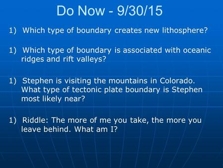 Do Now - 9/30/15 1)Which type of boundary creates new lithosphere? 1)Which type of boundary is associated with oceanic ridges and rift valleys? 1)Stephen.
