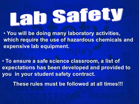 You will be doing many laboratory activities, which require the use of hazardous chemicals and expensive lab equipment. To ensure a safe science classroom,