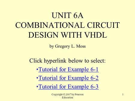 Copyright © 2007 by Pearson Education 1 UNIT 6A COMBINATIONAL CIRCUIT DESIGN WITH VHDL by Gregory L. Moss Click hyperlink below to select: Tutorial for.