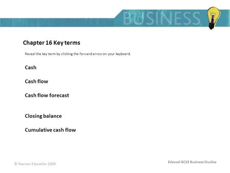 Edexcel GCSE Business Studies © Pearson Education 2009 Chapter 16 Key terms Reveal the key term by clicking the forward arrow on your keyboard. Cash Cash.