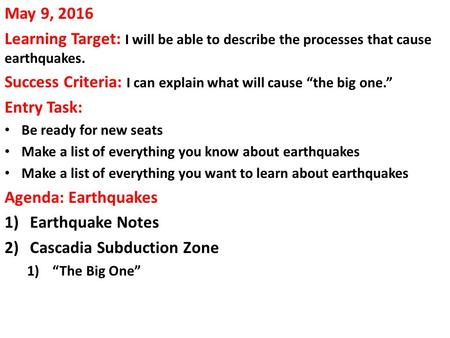 "May 9, 2016 Learning Target: I will be able to describe the processes that cause earthquakes. Success Criteria: I can explain what will cause ""the big."