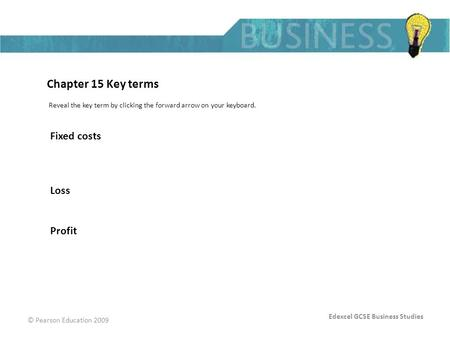 Edexcel GCSE Business Studies © Pearson Education 2009 Chapter 15 Key terms Reveal the key term by clicking the forward arrow on your keyboard. Fixed costs.