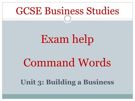 GCSE Business Studies Exam help Command Words Unit 3: Building a Business.
