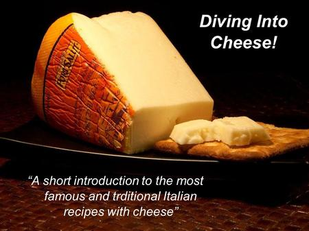 "Diving Into Cheese! ""A short introduction to the most famous and trditional Italian recipes with cheese"""