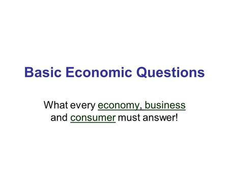 Basic Economic Questions What every economy, business and consumer must answer!