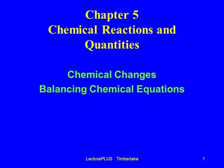 LecturePLUS Timberlake1 Chapter 5 Chemical Reactions and Quantities Chemical Changes Balancing Chemical Equations.