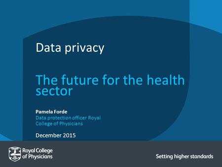 December 2015 Pamela Forde Data protection officer Royal College of Physicians Data privacy The future for the health sector.