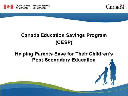 Canada Education Savings Program (CESP) Helping Parents Save for Their Children's Post-Secondary Education 1.