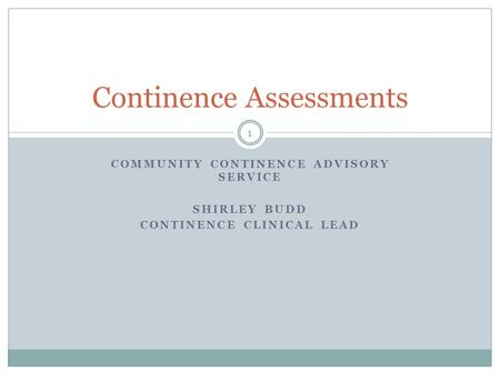 COMMUNITY CONTINENCE ADVISORY SERVICE SHIRLEY BUDD CONTINENCE CLINICAL LEAD Continence Assessments 1.