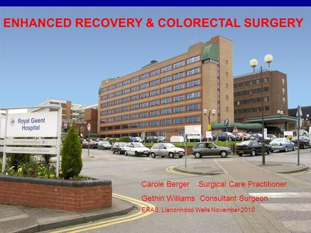 ENHANCED RECOVERY & COLORECTAL SURGERY Carole Berger Surgical Care Practitioner Gethin Williams Consultant Surgeon ERAS, Llandrindod Wells November 2010.