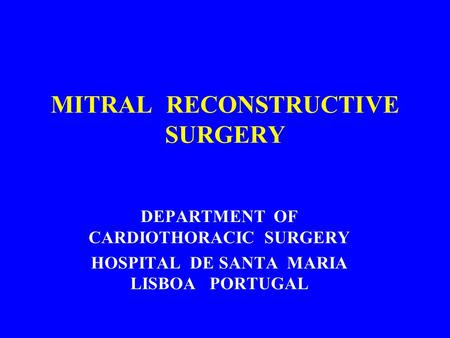 MITRAL RECONSTRUCTIVE SURGERY DEPARTMENT OF CARDIOTHORACIC SURGERY HOSPITAL DE SANTA MARIA LISBOA PORTUGAL.