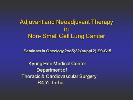 Adjuvant and Neoadjuvant Therapy in Non- Small Cell Lung Cancer Seminars in Oncology 2oo5;32 (suppl 2):S9-S15 Kyung Hee Medical Center Department of Thoracic.