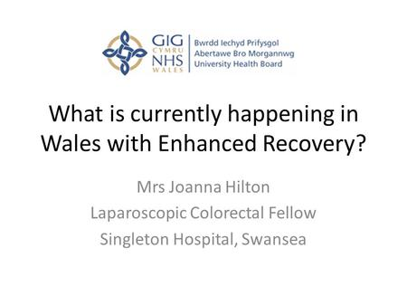 What is currently happening in Wales with Enhanced Recovery? Mrs Joanna Hilton Laparoscopic Colorectal Fellow Singleton Hospital, Swansea.