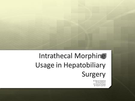 Intrathecal Morphine Usage in Hepatobiliary Surgery Dr David Cosgrave Dr Era Soukhin Dr Anand Puttapa Dr Niamh Conlon.