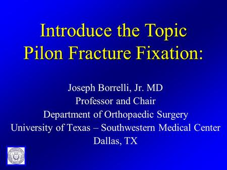 Joseph Borrelli, Jr. MD Professor and Chair Department of Orthopaedic Surgery University of Texas – Southwestern Medical Center Dallas, TX Introduce the.