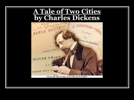 A Tale of Two Cities by Charles Dickens. Charles Dickens Born in 1812 in Portsmouth, England He had very encouraging parents who supported his writing.