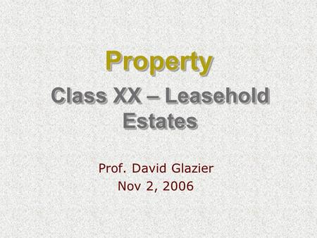 Class XX – Leasehold Estates Prof. David Glazier Nov 2, 2006 PropertyProperty.