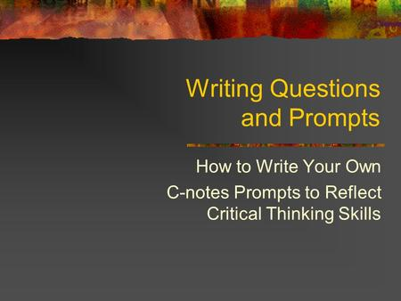 Writing Questions and Prompts How to Write Your Own C-notes Prompts to Reflect Critical Thinking Skills.