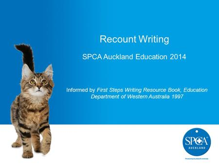 Recount Writing SPCA Auckland Education 2014 Informed by First Steps Writing Resource Book, Education Department of Western Australia 1997.