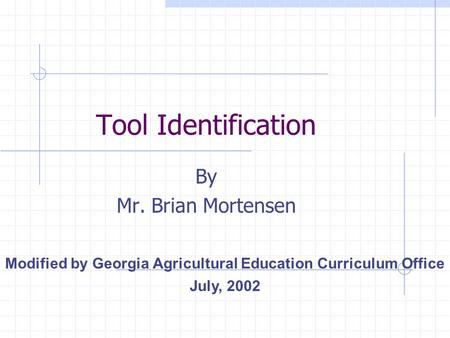 Tool Identification By Mr. Brian Mortensen Modified by Georgia Agricultural Education Curriculum Office July, 2002.