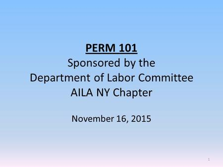 PERM 101 Sponsored by the Department of Labor Committee AILA NY Chapter November 16, 2015 1.