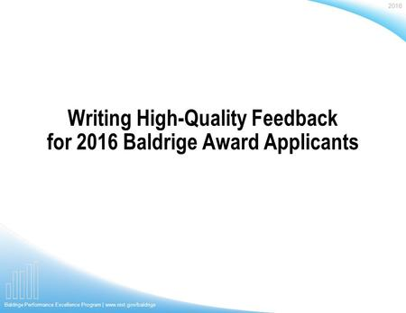 2016 Baldrige Performance Excellence Program | www.nist.gov/baldrige Writing High-Quality Feedback for 2016 Baldrige Award Applicants.