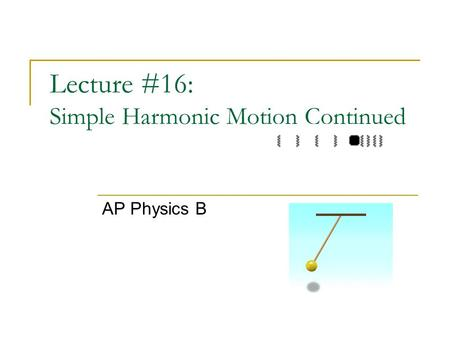 Lecture #16: Simple Harmonic Motion Continued AP Physics B.