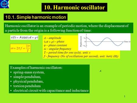 1 10. Harmonic oscillator 10.1. Simple harmonic motion Harmonic oscillator is an example of periodic motion, where the displacement of a particle from.