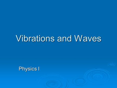 Vibrations and Waves Physics I. Periodic Motion and Simple Harmonic Motion  Periodic Motion - motion that repeats back and forth through a central position.