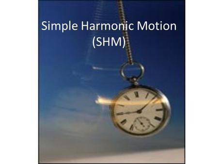 Simple Harmonic Motion (SHM). Simple Harmonic Motion – Vibration about an equilibrium position in which a restoring force is proportional to displacement.