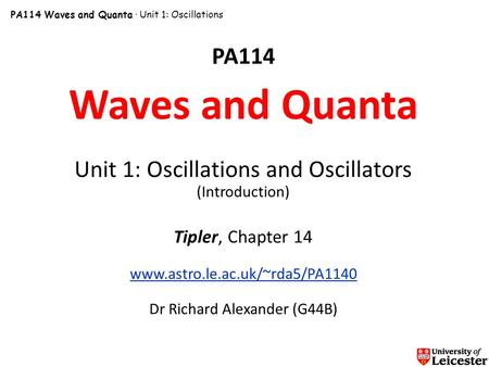 PA114 Waves and Quanta · Unit 1: Oscillations PA114 Waves and Quanta Unit 1: Oscillations and Oscillators (Introduction) Tipler, Chapter 14 www.astro.le.ac.uk/~rda5/PA1140.