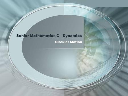 Senior Mathematics C - Dynamics Circular Motion. Circular Motion 12 Dynamics (notional time 30 hours) - Focus The approach used throughout this topic.