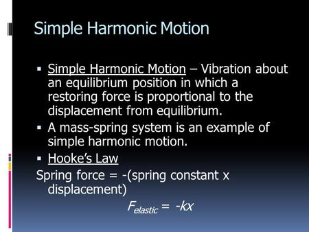 Simple Harmonic Motion  Simple Harmonic Motion – Vibration about an equilibrium position in which a restoring force is proportional to the displacement.