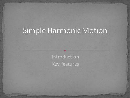 Introduction Key features. Simple Harmonic Motion is a type of periodic or oscillatory motion The object moves back and forth over the same path, like.