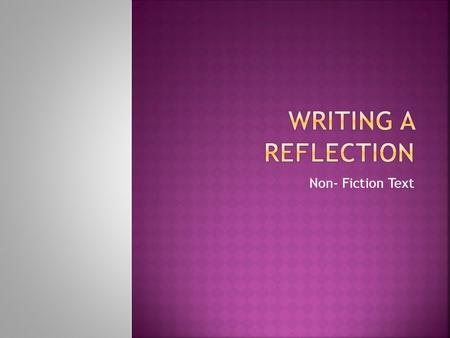 Non- Fiction Text.  Writing a reflection for a non-fiction text is the exact same as writing a reflection for a fictional text, so you will only have.