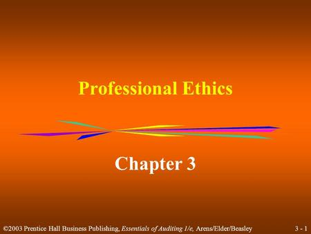3 - 1 ©2003 Prentice Hall Business Publishing, Essentials of Auditing 1/e, Arens/Elder/Beasley Professional Ethics Chapter 3.