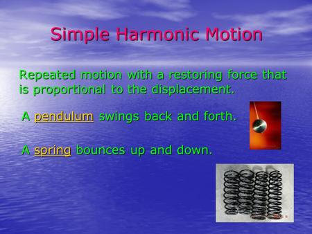 Simple Harmonic Motion Repeated motion with a restoring force that is proportional to the displacement. A pendulum swings back and forth. pendulum A spring.