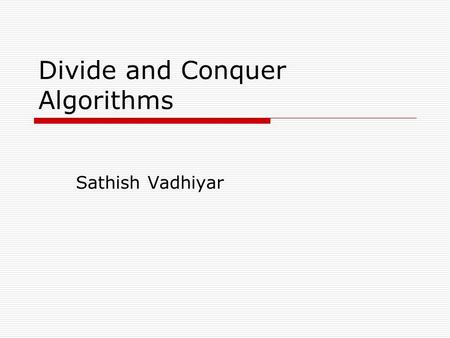 Divide and Conquer Algorithms Sathish Vadhiyar. Introduction  One of the important parallel algorithm models  The idea is to decompose the problem into.