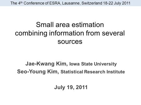 Small area estimation combining information from several sources Jae-Kwang Kim, Iowa State University Seo-Young Kim, Statistical Research Institute July.