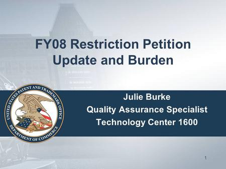 1 FY08 Restriction Petition Update and Burden Julie Burke Quality Assurance Specialist Technology Center 1600.
