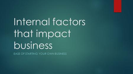 Internal factors that impact business EASE OF STARTING YOUR OWN BUSINESS.
