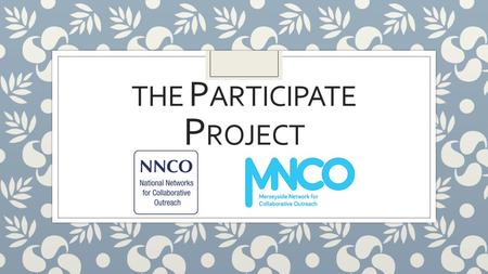 THE P ARTICIPATE P ROJECT. ◦ The Merseyside Network for Collaborative Outreach is a newly formed collaborative partnership ◦ The MNCO is a collaborative.