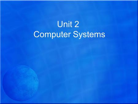 Unit 2 Computer Systems. The aim of this unit is to enable learners to:  Understand the components of computer systems and  Develop the skills needed.