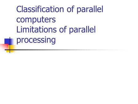 Classification of parallel computers Limitations of parallel processing.