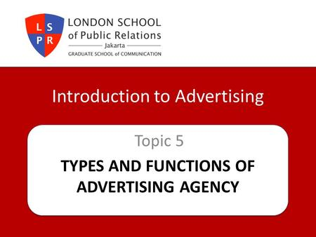 TYPES AND FUNCTIONS OF ADVERTISING AGENCY Topic 5 Introduction to Advertising.