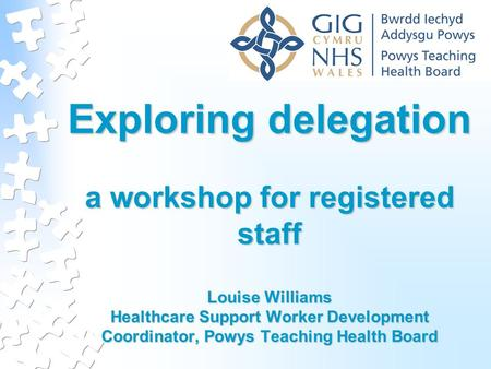 Exploring delegation a workshop for registered staff Louise Williams Healthcare Support Worker Development Coordinator, Powys Teaching Health Board.